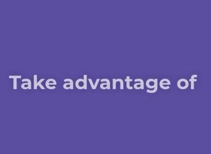 Take advantage of